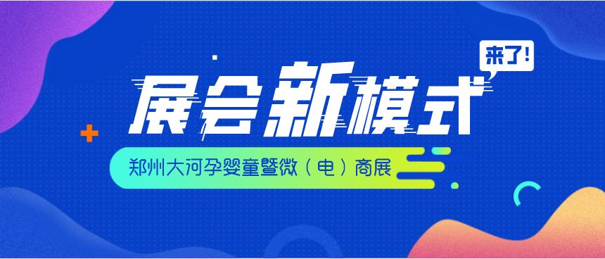 2020郑州大河孕婴童暨微(电)商展重磅打造展会新模式!